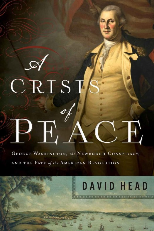 "An image of the book cover of ""A Crisis of Peace: George Washington, the Newburgh Conspiracy, and the Fate of the American Revolution"" by David Head."