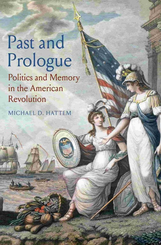 The book cover for Past and Prologue: Politics and Memory in the American Revolution, by Michael D. Hattem.