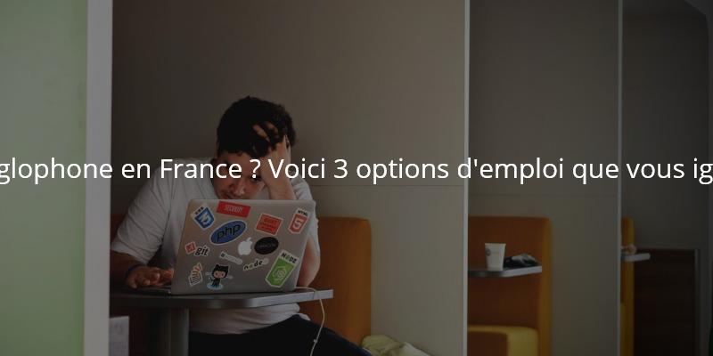 Etes-vous un anglophone en France ? Voici 3 options d'emploi que vous ignorez peut-être.