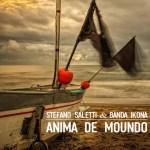 """ESCE OGGI 19 FEBBRAIO """"ANIMA DE MOUNDO""""  IL VIDEO DI STEFANO SALETTI & BANDA IKONA."""