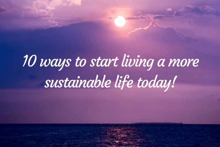 10 ways to start living a more sustainable life today!
