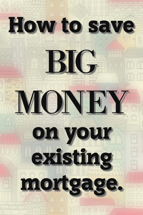 How To Save Big Money On Your Existing Mortgage The