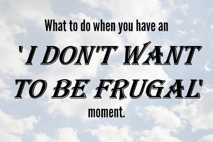 What to do when you have an 'I don't want to be frugal' moment….