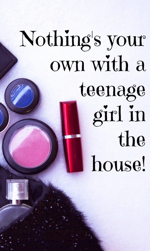 Nothing's your own with a teenage girl in the house!