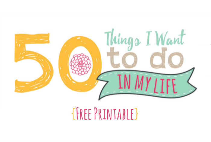 Fifty things I want to do in my life {Free Printable}….
