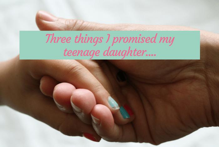 Three things I promised my teenage daughter….