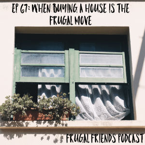 Episode 67: When Buying a House is the Frugal Move