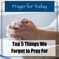 Prayer for Today: Top 5 Things We Forget to Pray For