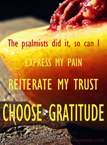 Being thankful even when I don't feel it... The psalmists did it, so can I: express my pain, reiterate my trust, choose gratitude