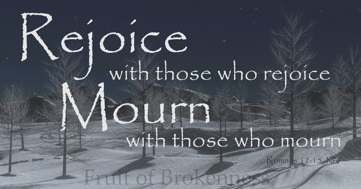 Rejoice with those who rejoice. Mourn with those who mourn.