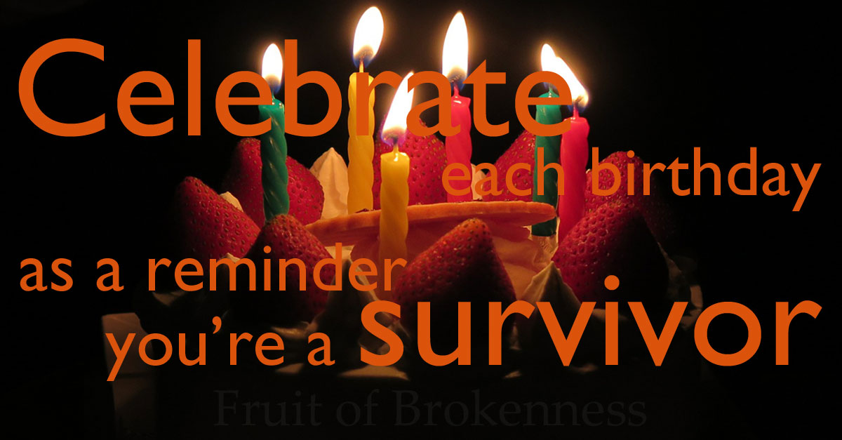 Celebrate each birthday as a reminder you are a survivor
