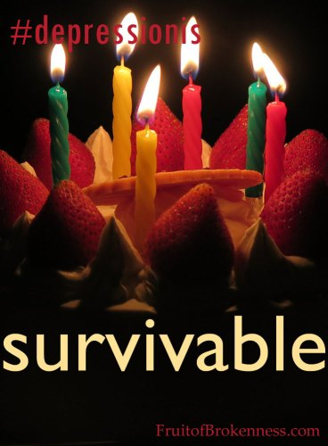 #depressionis... survivable... What I learned from my suicide-watch birthday.