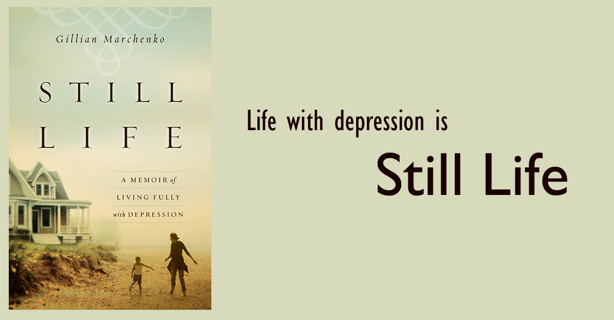 Life with depression is... Still Life. Check out Gillian Marchenko's memoir of living fully with depression