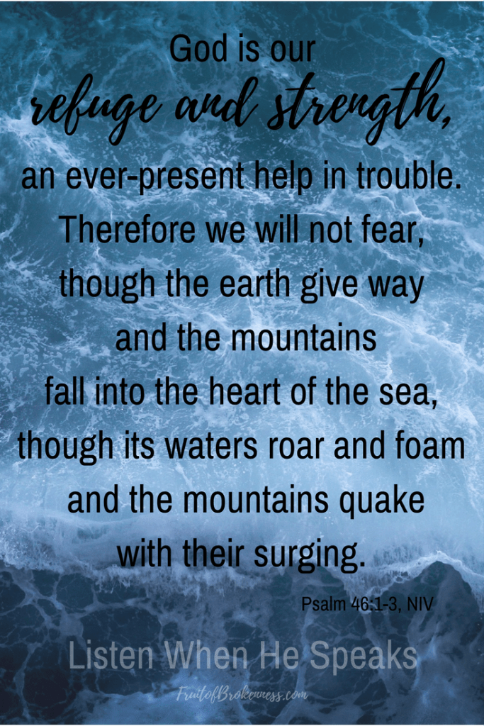 Even if the earth gives way. Even if the mountains fall into the sea. We need not fear. Psalm 46:1-3 Scripture image from the Listen When He Speaks Scripture gallery