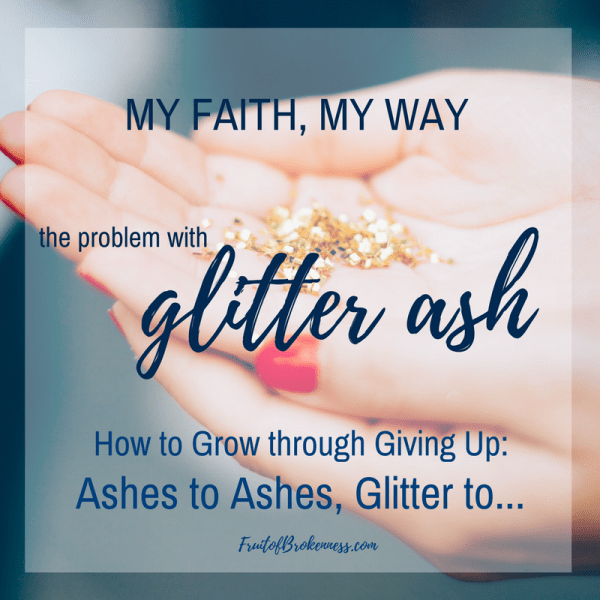 MY faith, MY way... The problem with glitter ash. How to Grow through Giving Up, Part 3: Ashes to Ashes, Glitter to...