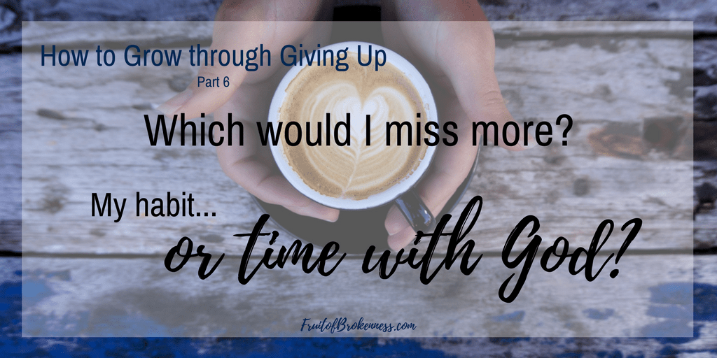 Which would I miss more? My habit... or time with God? Evaluating my habits in the light of Lent. Spiritual growth through giving up.