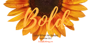 God makes us bold. It's our theme for Listen When He Speaks, September 2017!