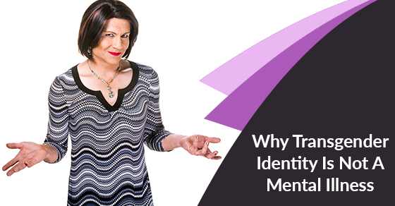 Why Transgender Identity Is Not A Mental Illness