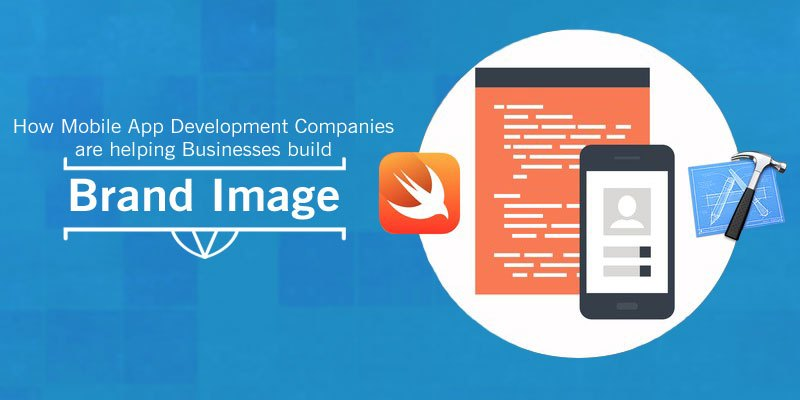 How Mobile App Development Companies are helping Businesses build Brand Image