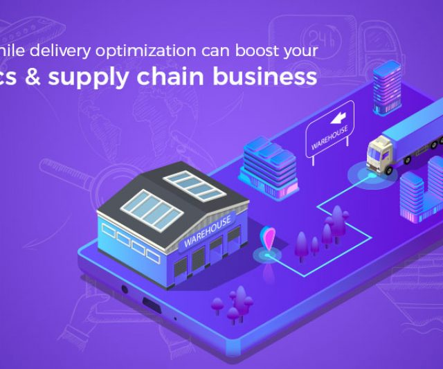 How last mile delivery optimization can boost your logistics & supply chain business