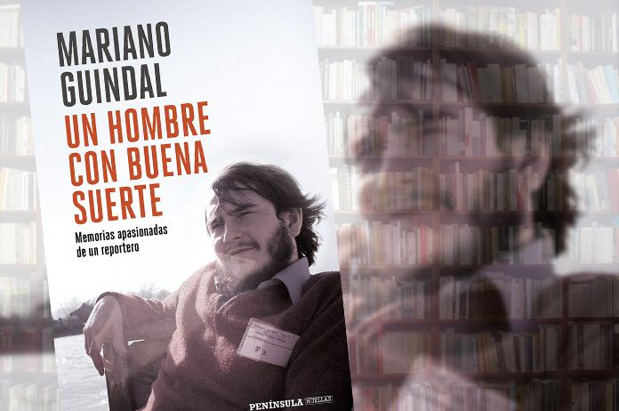 Mariano Guindal: Un hombre con buena suerte. Memorias apasionadas de un reportero