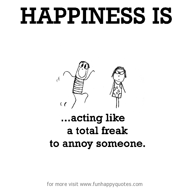 Happiness is, acting like a total freak to annoy someone