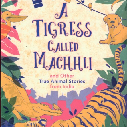 A TIGRESS CALLED MACHHLI AND OTHER TRUE ANIMAL STORIES FROM INDIA