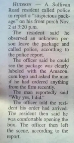 "Hudson – A Sullivan Road resident called police to report a ""suspicious package"" on his front porch Nov. 2 at 3:20 p.m. The resident said the observed an unknown person leave the package and called police, according to the police report.  The officer said he could see the package was clearly labeled with the Amazon.com logo and asked the man if he had ordered anything from the firm recently.  The man reportedly said ""Why yes. I did."" The officer told the resident his order had arrived.  The resident then said he was comfortable opening the box.  The officer then left the scene, according to the report."