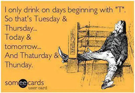 "I only drink on days beginning with ""T"""