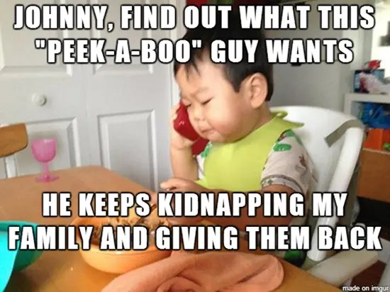 Johnny, find out what this peek-a-boo guy wants…