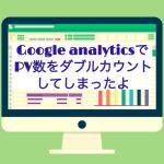 Google analyticsでPVがダブルカウントされる設定にしてしまっていた