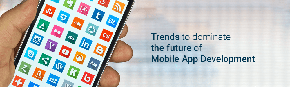 Trends to dominate the future of Mobile App Development