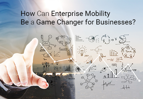 How Can Enterprise Mobility Be a Game Changer for Businesses?