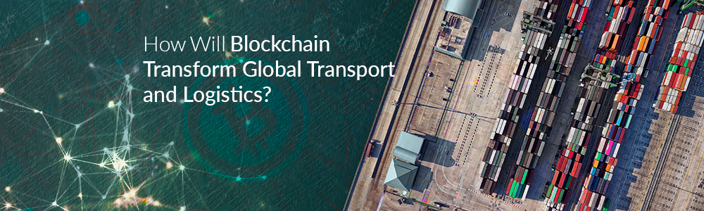 HOW WILL BLOCKCHAIN TRANSFORMING GLOBAL TRANSPORT AND LOGISTICS?