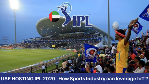 UAE HOSTING IPL 2020 – How Sports Industry can leverage IoT ?