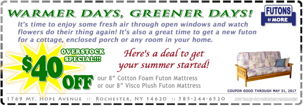 Warmer Days, Greener Days! It's time to enjoy some fresh air through open windows and watch flowers do their thing again! It's also a great time to get a new futon for a cottage, enclosed porch or any room in your home. Here's a deal to get your summer started!