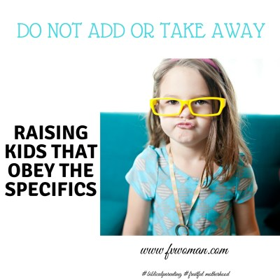 Do Not Add Or Take Away- Raising Kids that Obey the Specifics
