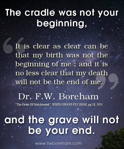 The cradle was not your beginning and the grave will not be your end!