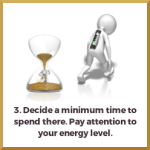 Decide a minimum time to spend there. Pay attention to your energy level. Decide a minimum time to spend there. Pay attention to your energy level.