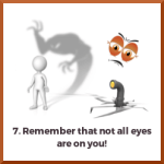 Remember that not all eyes are on you!