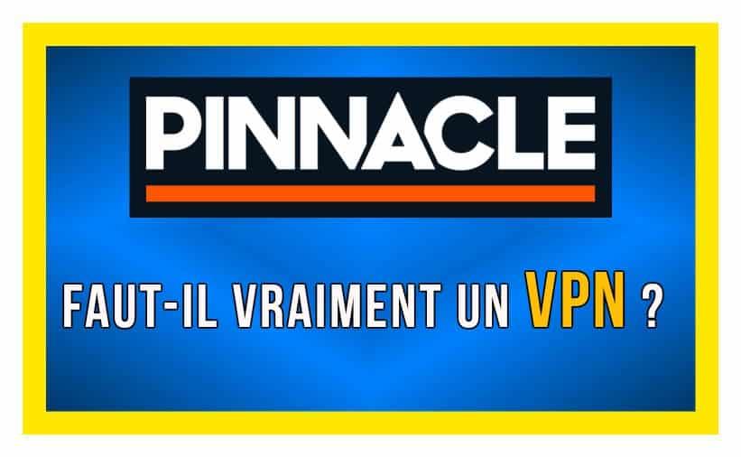 Faut il vraiment un VPN pour parier chez Pinnacle depuis la France ou un pays limité ?