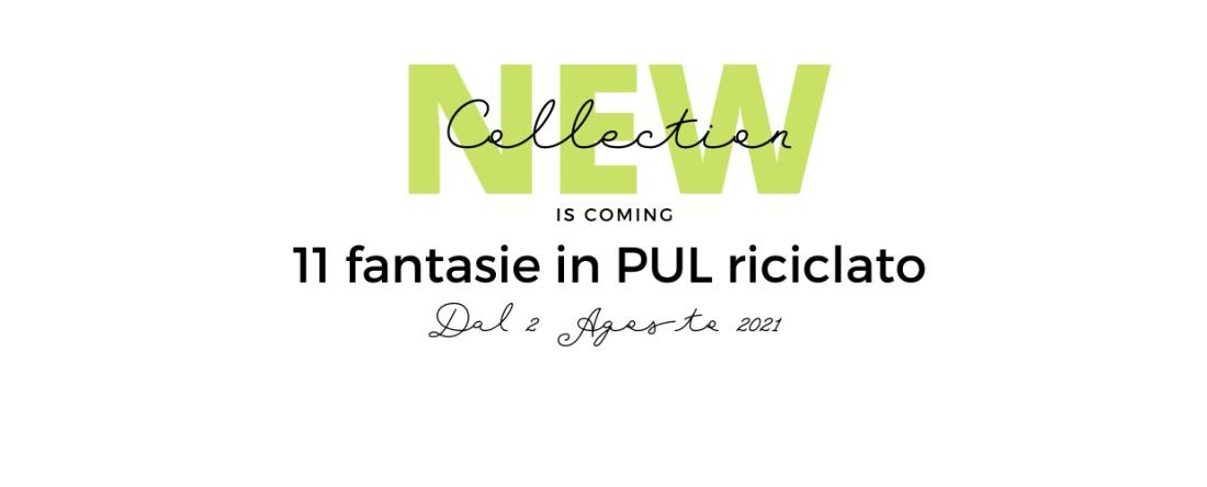 new collection is coming - 11 fantasie in PUL riciclato dal 2 agosto 2021