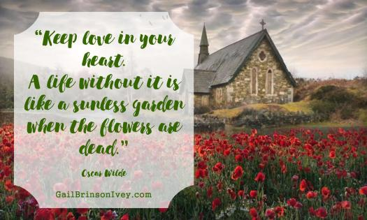 """Keep love in your heart. A life without it is like a sunless garden when the flowers are dead."" - Oscar Wilde"