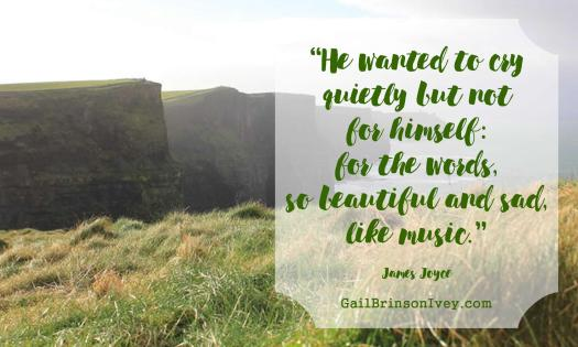 """""""He wanted to cry quietly but not for himself: for the words, so beautiful and sad, like music."""" - James Joyce"""