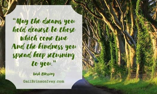 """May the dreams you hold dearest be those which come true And the kindness you spread keep returning to you."" - Irish Blessing"