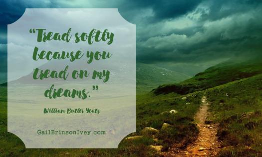 """Tread softly because you tread on my dreams."" - William Butler Yeats"
