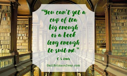 """You can't get a cup of tea big enough or a book long enough to suit me."" - C. S. Lewis"