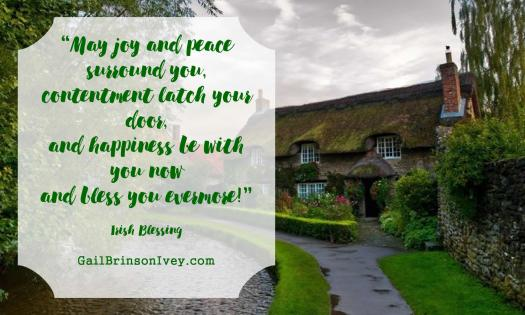"""May joy and peace surround you, contentment latch your door, and happiness be with you now and bless you evermore!"" - Irish Blessing"