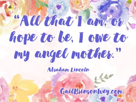 "Mother's Day Quote: ""All that I am, or hope to be, I owe to my angel mother."" - Abraham Lincoln"