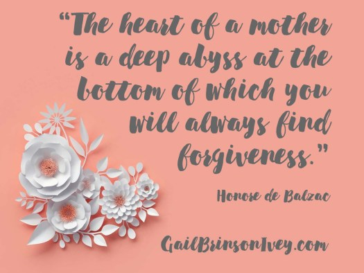 "Mother's Day Quote: ""The heart of a mother is a deep abyss at the bottom of which you will always find forgiveness."" - Honore de Balzac"